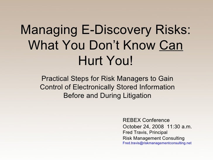 Managing E-Discovery Risks: What You Don't Know  Can  Hurt You! Practical Steps for Risk Managers to Gain Control of Elect...