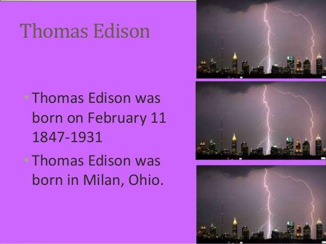 Thomas Edison • Thomas Edison was born on February 11 1847-1931 • Thomas Edison was born in Milan, Ohio.