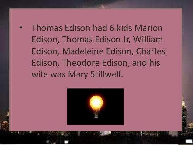 • Thomas Edison had 6 kids Marion Edison, Thomas Edison Jr, William Edison, Madeleine Edison, Charles Edison, Theodore Edi...