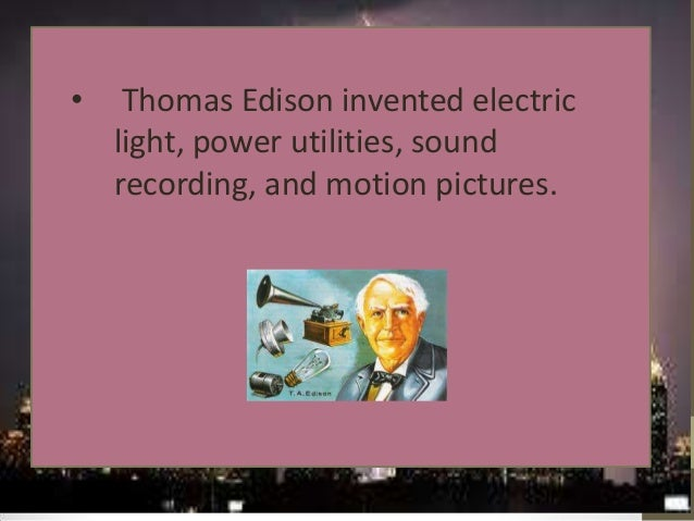 •  Thomas Edison invented electric light, power utilities, sound recording, and motion pictures.