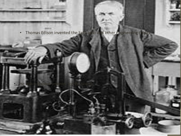 • Thomas Edison invented the light bulb and other engineering things  • He was a famous inventor for the world