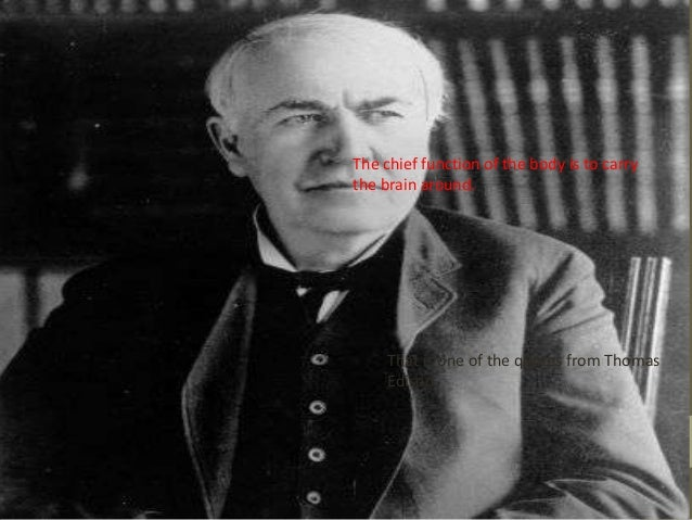 The chief function of the body is to carry the brain around.  That is one of the quotes from Thomas Edison.