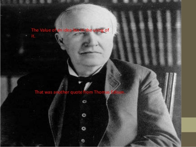 The Value of an idea lies in the using of it.  That was another quote from Thomas Edison.
