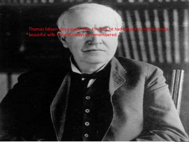 Thomas Edison was a great man. I'm sure he had beautiful children and a beautiful wife. He will always be remembered.