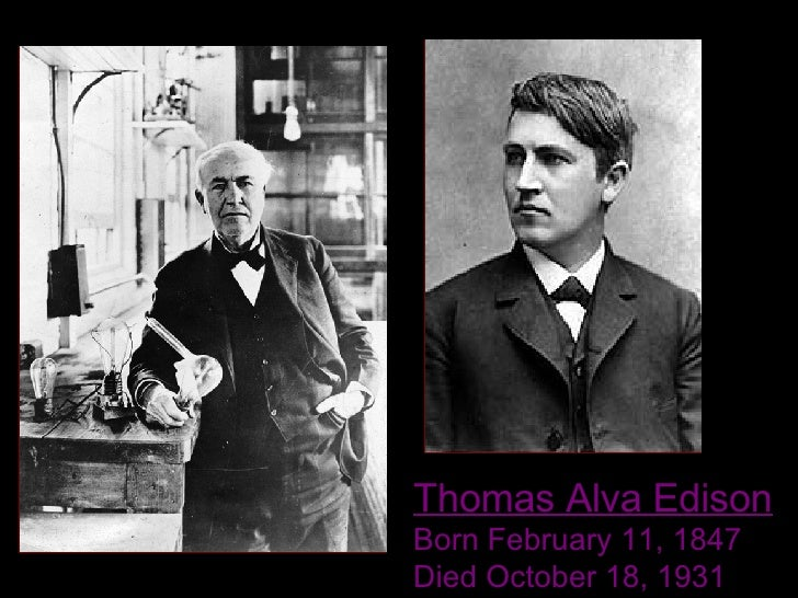 Thomas Alva Edison Born February 11, 1847  Died October 18, 1931
