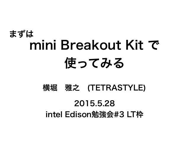 mini Breakout Kit で 使ってみる 横堀雅之(TETRASTYLE) 2015.5.28 intel Edison勉強会#3 LT枠 まずは