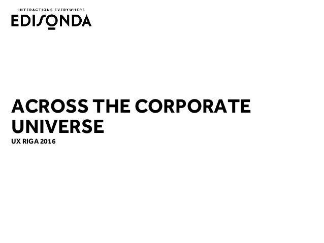 ACROSS THE CORPORATE UNIVERSE UX RIGA 2016
