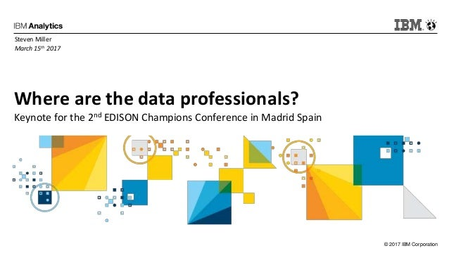 © 2017 IBM Corporation Where are the data professionals? Keynote for the 2nd EDISON Champions Conference in Madrid Spain S...