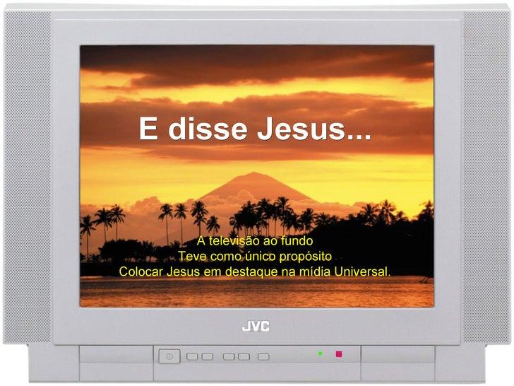 E disse Jesus...   A televisão ao fundo Teve como único propósito Colocar Jesus em destaque na mídia Universal.