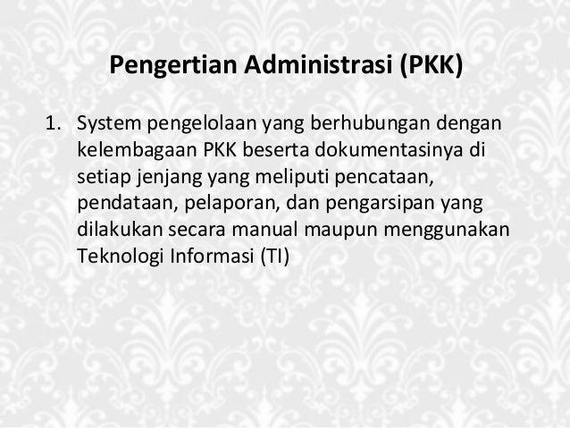 Pengertian Administrasi (PKK) 1. System pengelolaan yang berhubungan dengan kelembagaan PKK beserta dokumentasinya di seti...