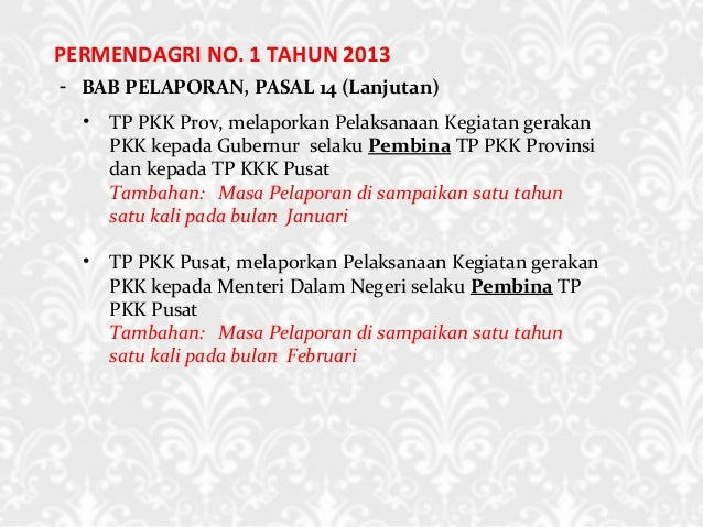 PERMENDAGRI NO. 1 TAHUN 2013 - BAB PELAPORAN, PASAL 14 (Lanjutan) • TP PKK Prov, melaporkan Pelaksanaan Kegiatan gerakan P...