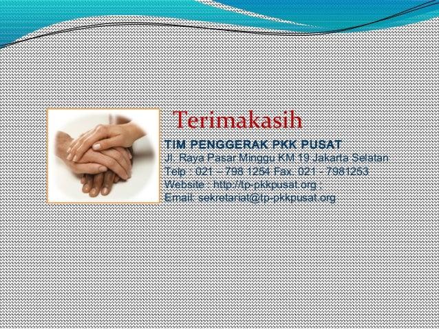 TIM PENGGERAK PKK PUSAT Jl. Raya Pasar Minggu KM 19 Jakarta Selatan Telp : 021 – 798 1254 Fax. 021 - 7981253 Website : htt...