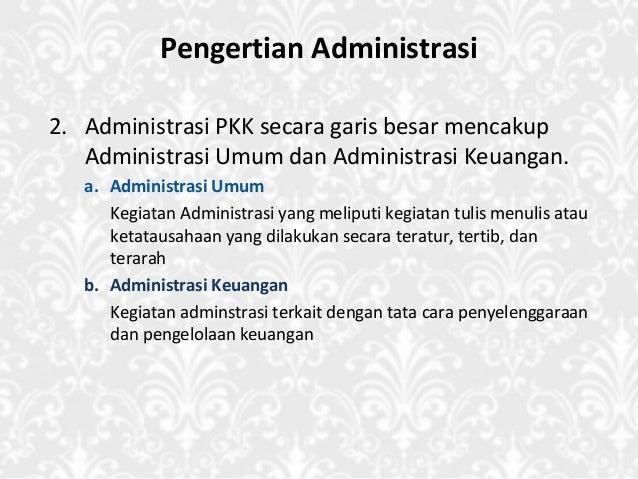Pengertian Administrasi 2. Administrasi PKK secara garis besar mencakup Administrasi Umum dan Administrasi Keuangan. a. Ad...