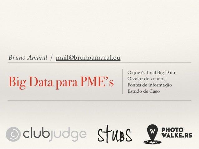Bruno Amaral / mail@brunoamaral.eu Big Data para PME's O que é afinal Big Data O valor dos dados Fontes de informação Estud...