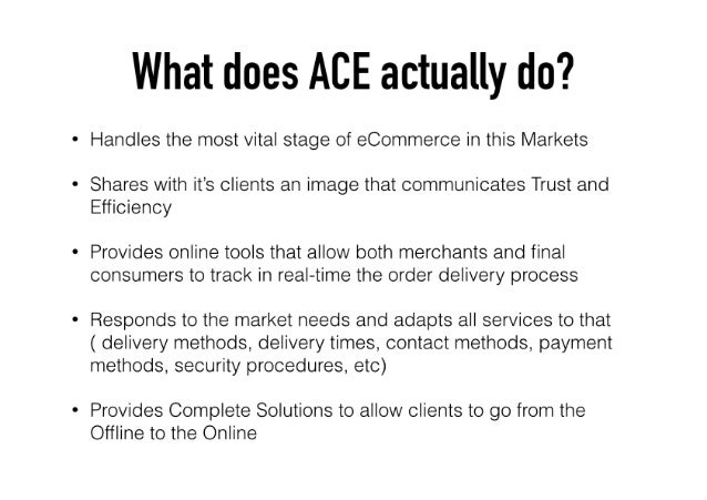 What does ACE actually do?   Handles the most vital stage of eCommerce in this Markets  Shares with it's clients an image ...