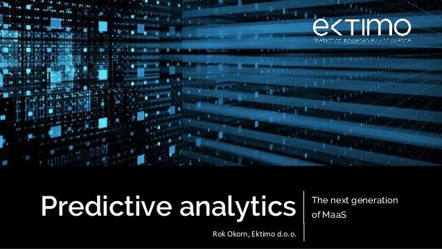 Predictive analytics The next generation of MaaS Rok Okorn, Ektimo d.o.o.