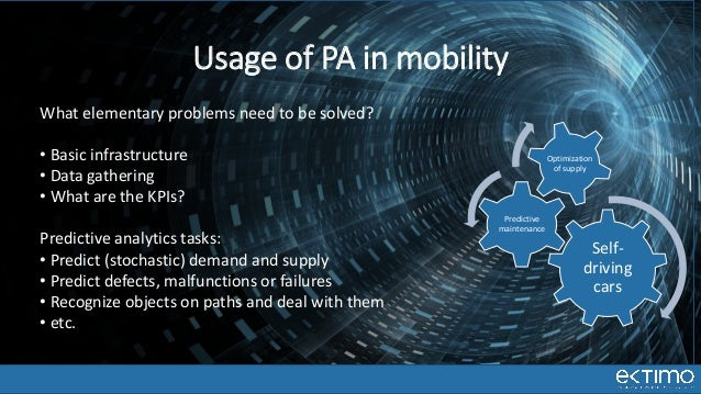 Self- driving cars Predictive maintenance Optimization of supply Usage of PA in mobility What elementary problems need to ...