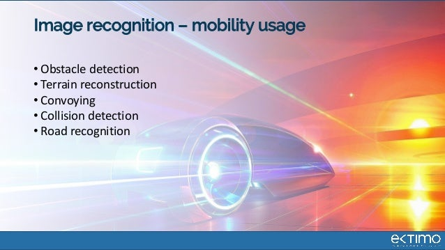Image recognition – mobility usage • Obstacle detection • Terrain reconstruction • Convoying • Collision detection • Road ...