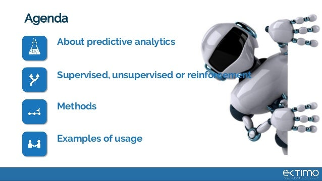 Agenda About predictive analytics Supervised, unsupervised or reinforcement Methods Examples of usage