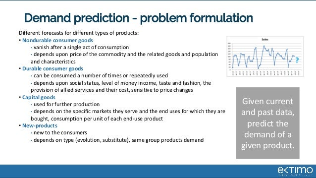 Demand prediction - problem formulation Different forecasts for different types of products: • Nondurable consumer goods •...