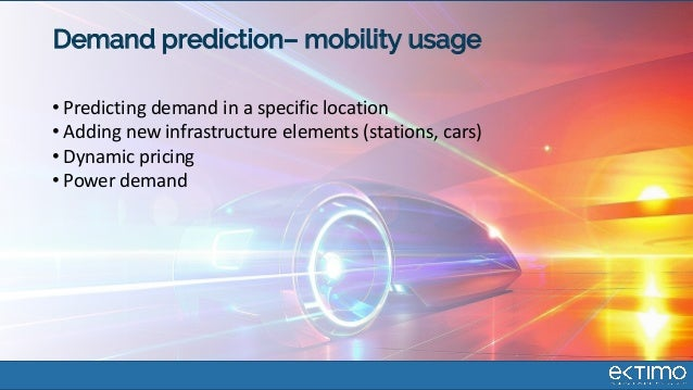 Demand prediction– mobility usage • Predicting demand in a specific location • Adding new infrastructure elements (station...