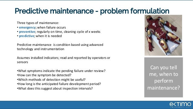 Predictive maintenance - problem formulation Can you tell me, when to perform maintenance? Three types of maintenance: • e...