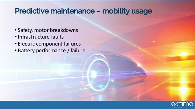 Predictive maintenance – mobility usage • Safety, motor breakdowns • Infrastructure faults • Electric component failures •...