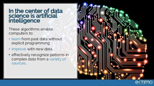In the center of data science is artificial intelligence These algorithms enable computers to: • learn from past data with...