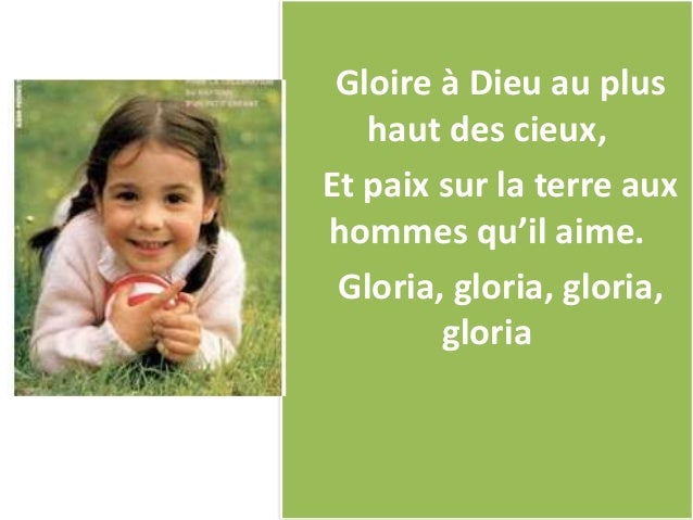 Gloire à Dieu au plus haut des cieux, Et paix sur la terre aux hommes qu'il aime. Gloria, gloria, gloria, gloria