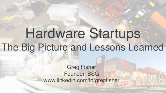 Hardware Startups The Big Picture and Lessons Learned Greg Fisher Founder, BSG www.linkedin.com/in/gregfisher