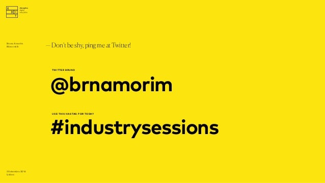 @brnamorim —Don'tbeshy,pingmeatTwitter! 3 Setembro 2016 Lisboa TWITTER BRUNO #industrysessions USE THIS HASTAG FOR TODAY B...
