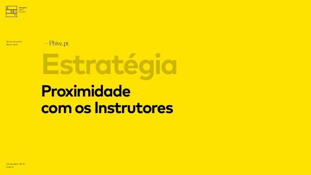 Proximidade comosInstrutores —Phive.pt 3 Setembro 2016 Lisboa Estratégia Bruno Amorim Bürocratik