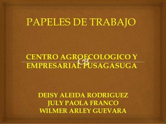 CENTRO AGROECOLOGICO Y EMPRESARIAL FUSAGASUGA DEISY ALEIDA RODRIGUEZ JULY PAOLA FRANCO WILMER ARLEY GUEVARA PAPELES DE TRA...