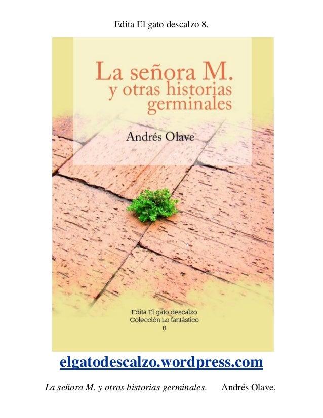 Edita El gato descalzo 8.   elgatodescalzo.wordpress.comLa señora M. y otras historias germinales.    Andrés Olave.