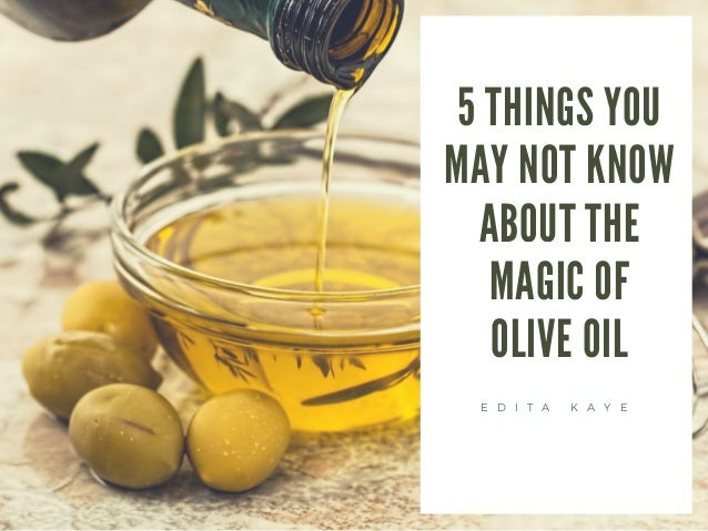 5 THINGS YOU MAY NOT KNOW ABOUT THE MAGIC OF OLIVE OIL E D I T A K A Y E