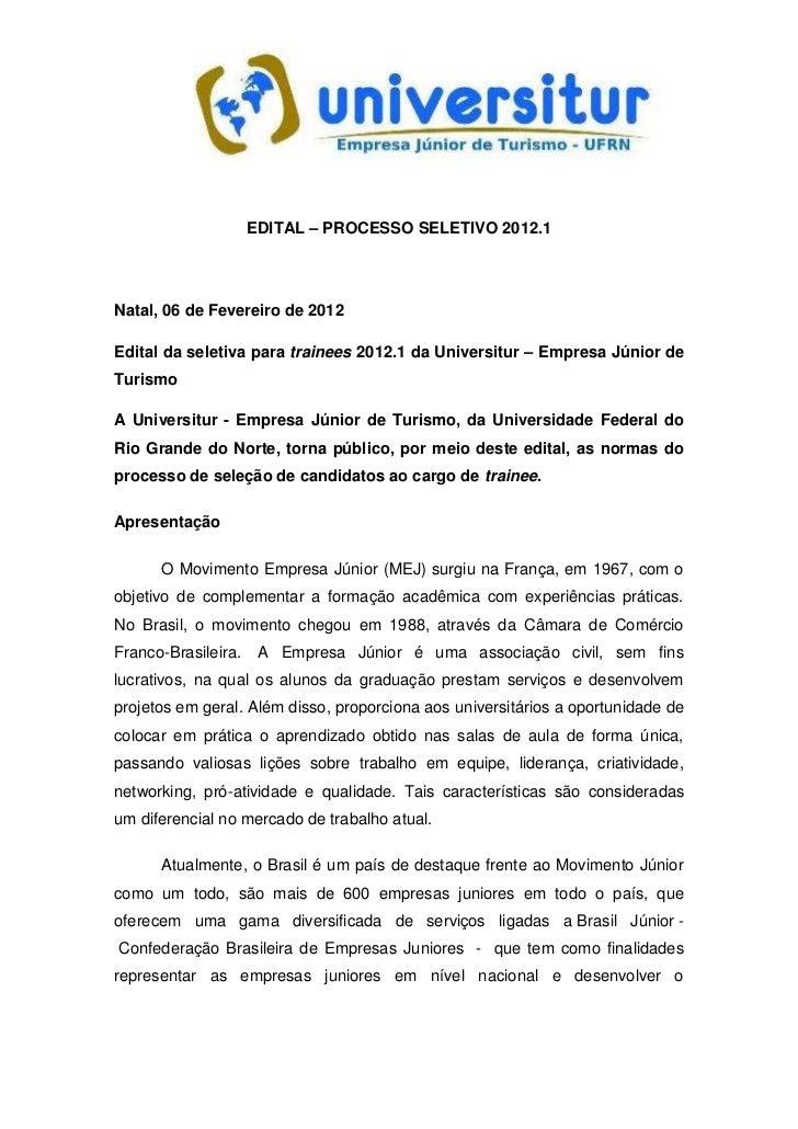 EDITAL – PROCESSO SELETIVO 2012.1Natal, 06 de Fevereiro de 2012Edital da seletiva para trainees 2012.1 da Universitur – Em...