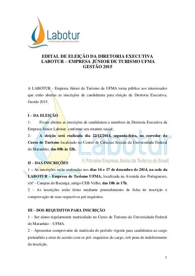 1  EDITAL DE ELEIÇÃO DA DIRETORIA EXECUTIVA  LABOTUR – EMPRESA JÚNIOR DE TURISMO UFMA  GESTÃO 2015  A LABOTUR - Empresa Jú...