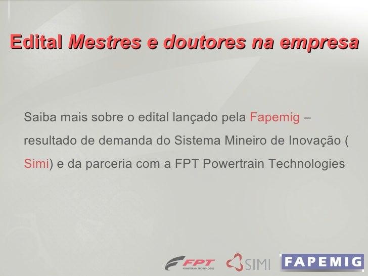 Edital  Mestres e doutores na empresa Saiba mais sobre o edital lançado pela  Fapemig  – resultado de demanda do Sistema M...