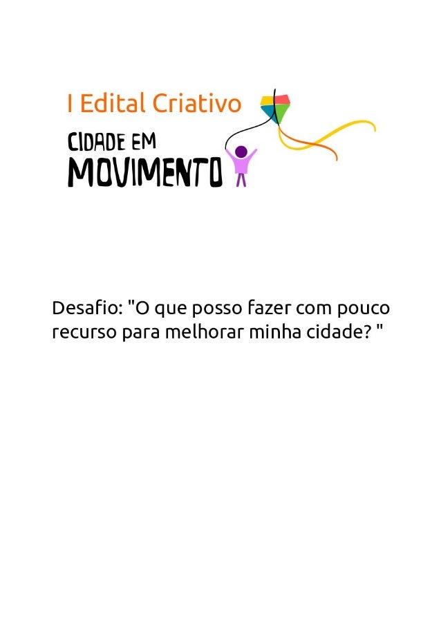 I Edital Criativo Cidade em MovimentoA intenção desse edital é conclamar a criatividade das pessoas para cumprir odesafio ...