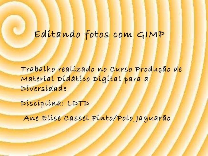 Editando fotos com GIMP  Trabalho realizado no Curso Produção de Material Didático Digital para a Diversidade Disciplina: ...