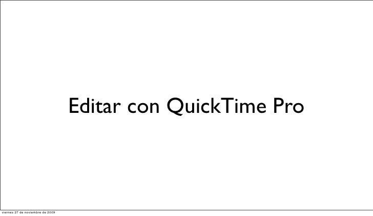 Editar con QuickTime Pro    viernes 27 de noviembre de 2009