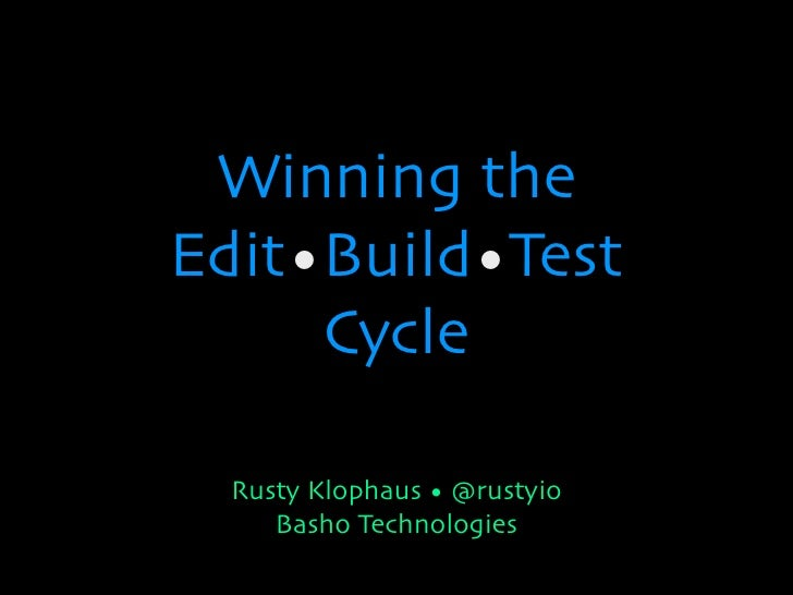 Winning theEdit•Build•Test     Cycle  Rusty Klophaus • @rustyio     Basho Technologies