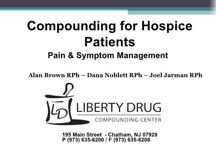 Compounding for Hospice Patients Pain & Symptom Management Alan Brown RPh – Dana Noblett RPh – Joel Jarman RPh 195 Main St...