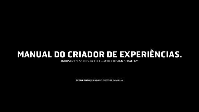 MANUAL DO CRIADOR DE EXPERIÊNCIAS. INDUSTRY SESSIONS BY EDIT —#3 UX DESIGN STRATEGY PEDRO PINTO   MANAGING DIRECTOR, WING...