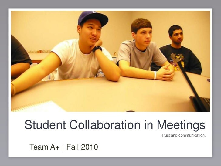 Student Collaboration in Meetings<br />Trust and communication.<br />Team A+ | Fall 2010<br />