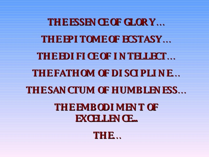 THE ESSENCE OF GLORY… THE EPITOME OF ECSTASY… THE EDIFICE OF INTELLECT… THE FATHOM OF DISCIPLINE… THE SANCTUM OF HUMBLENES...