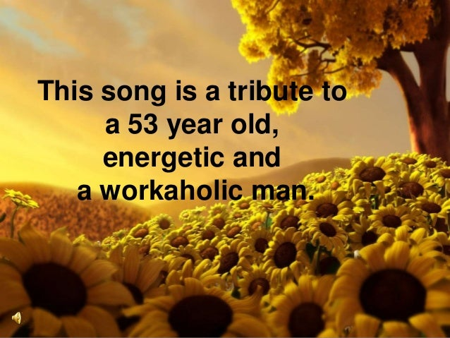 This song is a tribute toa 53 year old,energetic anda workaholic man.