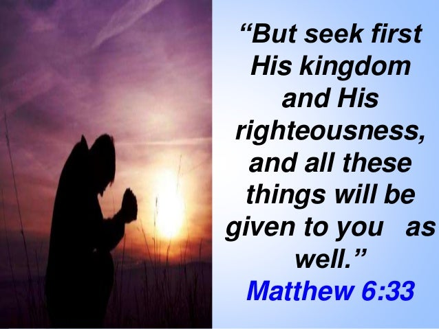 """""""But seek first His kingdom and His righteousness, and all these things will be given to you as well."""" Matthew 6:33"""