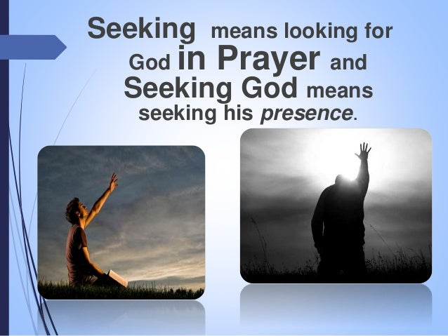 Seeking means looking for God in Prayer and Seeking God means seeking his presence.