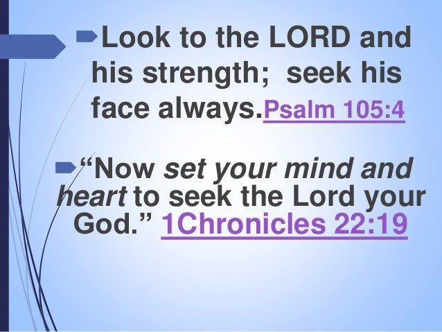 """""""Now set your mind and heart to seek the Lord your God."""" 1Chronicles 22:19 Look to the LORD and his strength; seek his f..."""